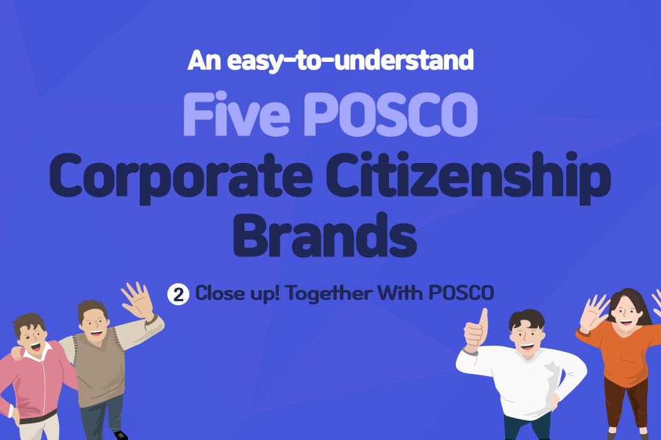 An easy to understand Five POSCO Corporate Citizenship Brands 2. Close up! Together With POSCO