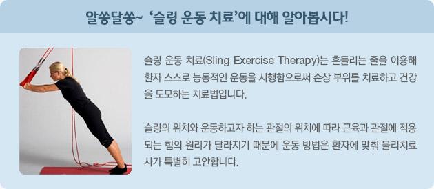 알쏭달쏭~ '슬링 운동 치료'에 대해 알아봅시다!  슬링 운동 치료(Sling Exercise Therapy)는 흔들리는 줄을 이용해 환자 스스로 능동적인 운동을 시행함으로써  손상 부위를 치료하고 건강을 도모하는 치료법입니다.  슬링의 위치와 운동하고자 하는 관절의 위치에 따라 근육과 관절에 적용되는 힘의 원리가 달라지기 때문에 운동 방법은 환자에 맞춰 물리치료사가 특별히 고안합니다.