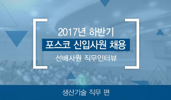 2017년 하반기 포스코 신입사원 채용 선배사원 직무인터뷰 생산기술 직무 편