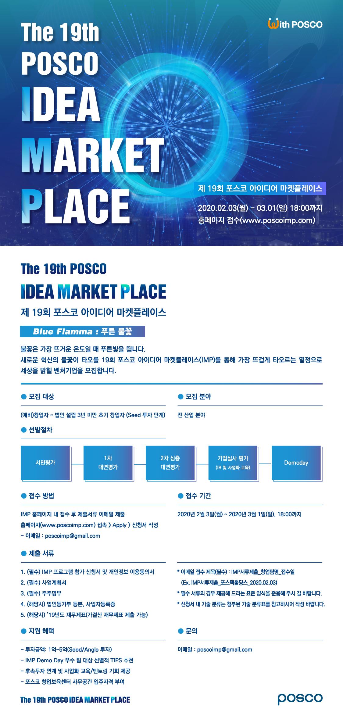 푸른 혁신으로 세상을 밝힐 '제19회 포스코 아이디어 마켓플레이스(IMP)'에 참가할 대한민국의 열정 넘치는 벤처기업을 모집한다는 포스터. 포스터 위쪽에는 푸른불꽃사진이있다. 사진 위 좌측에는 The 19th POSCO IDEA MARKET PLACE 우측에는 제 19회 포스코 아이디어 마켓플레이스 2020.02.03.(월)-03.01(일) 18:00까지 홈페이지 접수(www.poscoimp.com) 포스터하단에는 The 19th POSCO IDEA MARKET PLACE 제19회 포스코 아이디어 마켓플레이스 Blue Flamma : 푸른불꽃 . 불꽃은 가장 뜨거운 온도일 때 푸른빛을 띕니다. 새로운 혁신의 불꽃이 타오를 19회 포스코 아이디어 마켓플레이스(IMP)를 통해 가장 뜨겁게 타오르는 열정으로 세상을 밝힐 벤처기업을 모집합니다. ●모집대상.(예비)창업자~법인 설립 3년 미만 초기 창업자(Seed투자단계) ●모집분야. 전 산업 분야 ●선발절차. 서면평가-1차대면평가-2차심층대면평가-기업실사평가(IR 및 사업화 교육)-Demoday ●접수방법. IMP홈페이지 내 접수 후 제출서류 이메일 제출, 홈페이지(www.poscoimp.com)접속>Apply>신청서작성 -이메일 : poscoimp@gmail.com ●접수기간. 2020년 2월 3일(월) ~ 2020년 3월 1일(일), 18:00까지 ●제출서류.1.(필수)IMP프로그램 참가 신청서 및 개인정보 이용동의서 2.(필수)사업계획서 3.(필수)주주명부 4.(해당시)법인등기부 등본, 사업자등록증 5. (해당시) 19년도 재무제표(가결산 재무제표 제출 가능' * 이메일 접수 제목(필수) : IMP서류제출_창업팀명_접수일(Ex.IMP서류제출_포스텍홀딩스_2020.02.03.) *필수 서류의 경우 제공해 드리는 표준 양식을 준용해 주시길 바랍니다. *신청서 내 기술 분류는 첨부된 기술 분류표를 참고하시어 작성 바랍니다. ●지원혜택. -투자금액: 1억~5억(Seed/Angle투자) -IMP Demo Day 우수 팀 대상 선별적 TIPS추천 –후속투자 연계 및 사업화 교육/멘토링 기회 제공 –포스코 창업보육센터 사무공간 입주자격 부여 ●문의.이메일:poscoimp@gmail.com 왼쪽 맨아래하단 The 19th POSCO IDEA MARKET PLACE 오른쪽 맨아래하단 POSCO로고