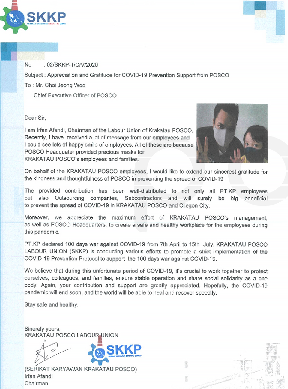 SKKP. No : 02/SKKP-1/C/V/2020. Subject: Appreciation and Gratitude for COVID-19 Prevention Support from POSCO. To . Mr. Choi Jeong Woo Chief Executive Officer of POSCO. Dear Sir. I am Irfan Afandi, Chairman of the Labour Union of Krakatau POSCO. Recently, I have received a lot of message from our employees and I could see lots of happy smile of employees. All of these are because POSCO Headquater provided precious masks for KRAKATAU POSCO's employees and families. On behalf of the KRAKATAU POSCO employees, I would like to extend our sincerest gratitude for the kindness and thoughtfulness of POSCO in preventing the spread of COVID-19. The provided contribution has been well-distributed to not only all PT.KP employees but also Outsourcing companies, Subcontractors and will surely be big beneficial to prevent the spread of COVID-19 in KRAKATAU POSCO and Cilegon City. Moreover, we appreciate the maximum effort of KRAKATAU POSCO's management, as well as POSCO Headquarters, to creat a safe and healthy workplace for the employees during this pandemic. PT.KP declared 100 days war against COVID-19 from 7th April to 15th July. KRAKATAU POSCO LABOUR UNION (SKKP) is conducting various efforts to promote a strict implementation of the COVID-19 Prevention Protocol to support the 100 days war against COVID-19. We believe that during this unfortunate period of COVID-19, it's crucial to work together to protect ourselves, colleagues, and families, ensure stable operation and share social solidarity as a one body. Again, your contribution and support are greatly appreciated. Hopefully, the COVID-19 pandemic will end soon, and the world will be able to heal and recover speedily. Stay safe and healthy. Sinerely yours, KRAKATAU POSCO LABOUR UNION (SERIKAT KARYAWAN KRAKATAU POSCO) Irfan Afandi Chairman