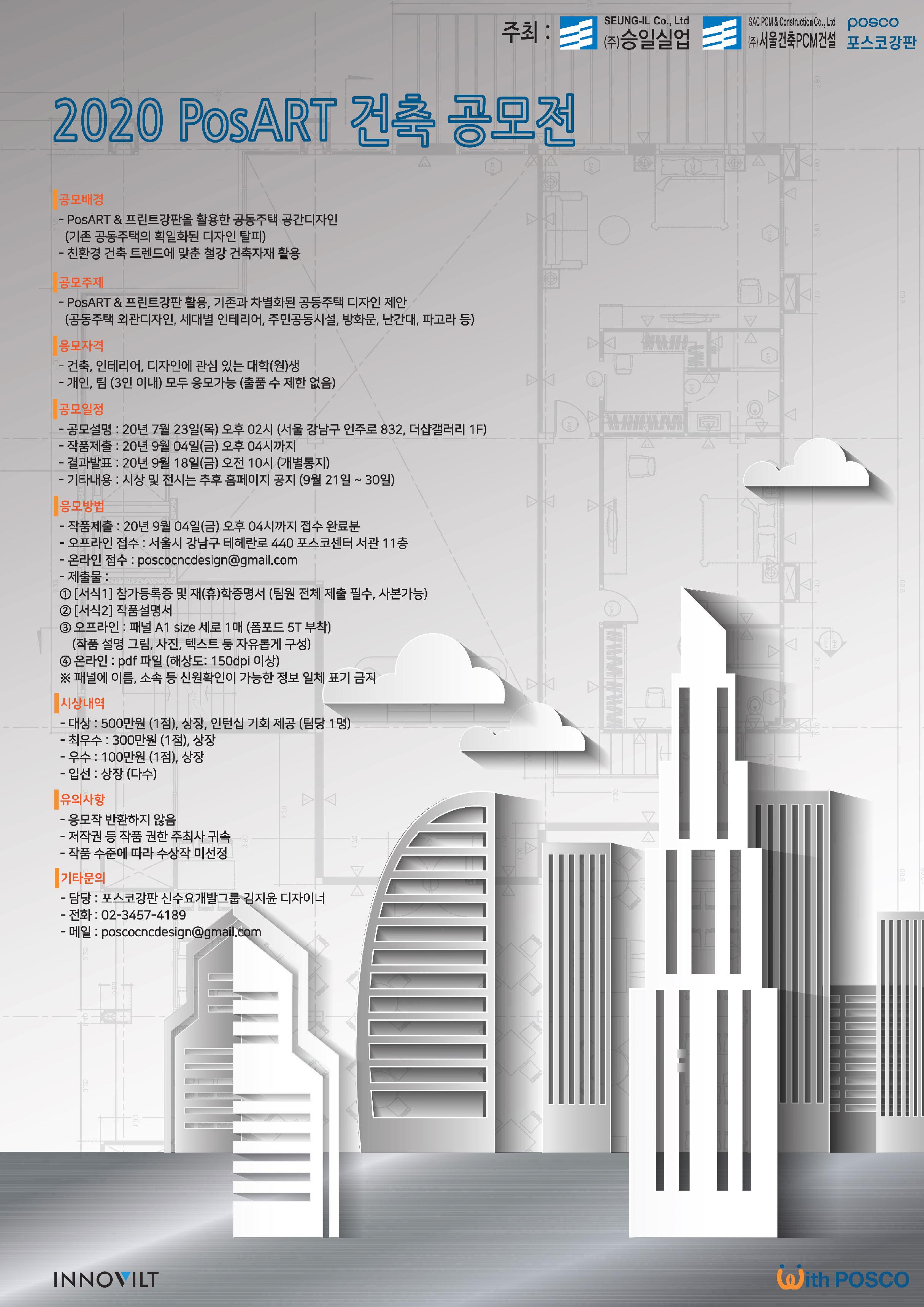 2020 포스아트 건축 공모전. 공모배경은 PosART와 프린트 강판을 활용한 공동주택 공동디자인이며 기존 공동주택의 획일화된 디자인을 탈피해야한다. 또한 친환경 건축트렌드에 맞춘 철강 건축자재 활용에서 비롯되었다. 공모주제는 PosART와 프린트 강판을 활용하여 기존과 차별화된 공동주택 디자인을 제안하는 것이다. 공동주택 외관디자인, 세대별 인테리어, 주민공동시설, 방화문, 난간대, 파고라 등이 있다. 응모자격은 건축, 인테리어, 디자인에 관심있는 대학생,대학원생으로 개인, 3인 이내 팀으로 모두 응모가능하다. 또한 출품수는 제한 없다. 공모일정은 다음과 같다. 공모설명은 20년 7월 23일 목요일 오후 2시 서울 강남구 언주로 832 더샵갤러리 1층에서 진행된다. 작품제출은 20년 9월 4일 금요일 오후 4시까지이며, 결과발표는 20년 9월 18일 금요일 오전 10시에 개별통지한다. 시상 및 전시는 추후 홈페이지에 공개할 예정이다. 9월 21에서 30일로 예정되어 있다. 응모방법은 다음과 같다. 작품제출은 20년 9월 4일 금요일 오후 4시까지 접수 완료분이며 오프라인 접수는 서울 강남구 테헤란로 440 포스코센터 서관 11층에 접수하면 된다. 온라인 접수는 poscocncdesign@gmail.com으로 접수하면 된다. 제출물은 서식 1 참가 등록증 및 재학,휴학 증명서이며 팀원 전체 제출 필수, 사본도 제출 가능이다. 서식 두번째는 작품설명서이다. 오프라인으로 제출할 경우 패널 A1사이즈 세로 1매 폼보드 5T부착이다. 작품설명그림, 사진, 텍스트등 자유롭게 구성이 가능하다. 온라인으로 제출할 경우 PDF파일로 제출하는 것이며 해상도는 150dpi 이상이여야한다. 패널에 이름, 소속 등 신원확인이 가능한 정보는 일체 표기금지이다. 대상은 500만원 1점이며 상장, 팀당 1명에게 인턴십기회를 제공한다.최우수는 1점 300만원으로 상장이 지급된다. 우수는 1점 100만원으로 상장이 지급된다. 입선은 상장이 지급되며 다수에게 지급한다.유의사항은 응모작은 반환하지 않으며, 저작권등 작품권한은 주최사에 귀속된다. 작품 수준에 따라 수상작을 미선정할 수도 있다. 기타 문의는 포스코 강판 신수요개발그룹 김지윤 디자이너에게 문의하면 되며, 전회는 02 3457 4189, 메일은 poscocncdesign@gmail.com이다.