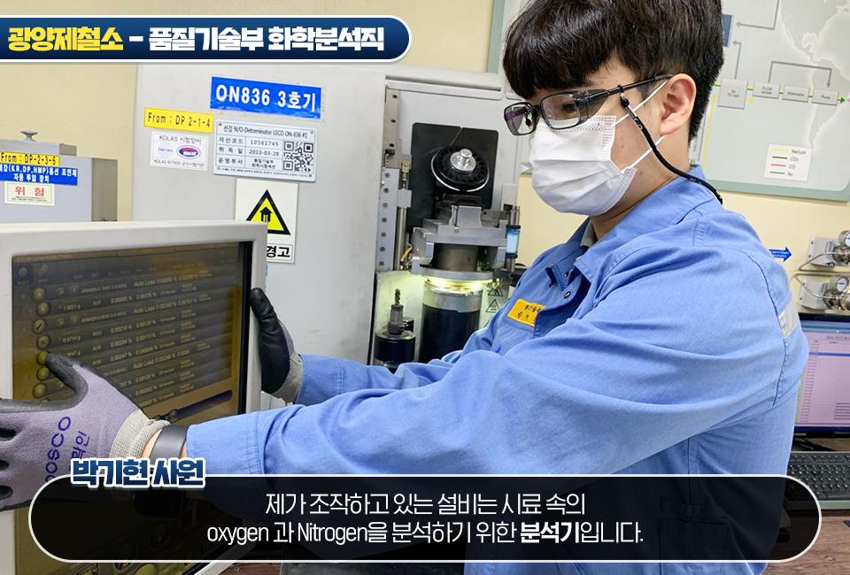 광양제철소 품질기술부 화학분석직 박기현 사원: 제가 조작하고 있는 설비느 stlfy 속의 oxygen과 Nitrogen을 분석하기 위한 분석기입니다.
