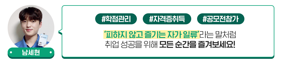 남세현 사원: 피하지 않고 즐기는 자가 일류라는 말처럼 취업 성공을 위해 모든 순간을 즐겨보세요.
