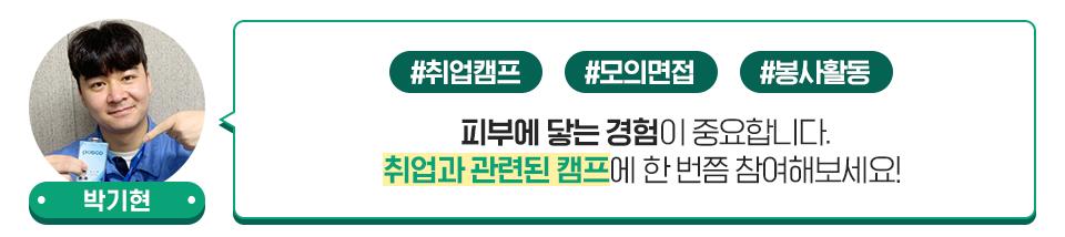 박기현 사원: 피부에 닿는 경험이 중요합니다. 취업과 관련된 캠프에 한 번쯤 참여해보세요.