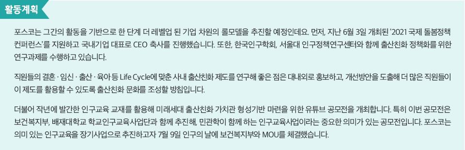 활동계획: 포스코는 그간의 활동을 기반으로 한 단계 더 레벨업 된 기업차원의 롤모델을 추진할 예정인데요. 먼저, 지난 6월 3일 개최된 '2021 국제 돌봄정책 컨퍼런스'를 지원하고 국내기업 대표로 CEO 축사를 진행했습니다. 또한, 한국인구학회, 서울대 인구정책연구센터와 함께 출산친화 정책화를 위한 연구과제를 수행하고 있습니다. 직원들의 결혼•임신•출산•육아 등 Life Cycle에 맞춘 사내 출산친화 제도를 연구해좋은 점은 대내외로 홍보하고, 개선방안은 도출해 더 많은 직원들이 이 제도를 활용할 수 있도록 출산친화 문화를 조성할 방침입니다. 더불어 작년에 발간한 인구교육 교재를 활용해 미래세대 출산친화 가치관 형성기반 마련을 위한 유튜브 공모전을 개최합니다. 특히 이번 공모전은 보건복지부, 배재대학교 학교인구교육사업단과 함께 추진해, 민관학이 함께 하는 인구교육사업이라는 중요한 의미가 있는 공모전입니다. 포스코는 의미 있는 인구교육을 장기사업으로 추진하고자 7월 9일 인구의 날에 보건복지부와 MOU를 체결했습니다.