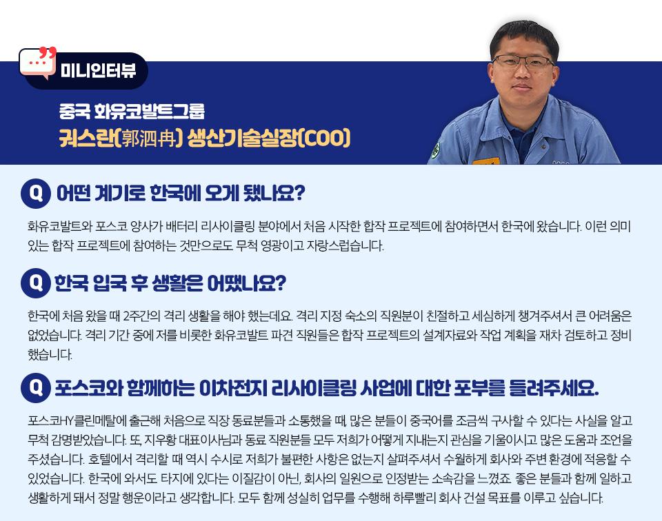 중국 화유코발트 그룹 궈스란 생산기술실장(COO) 미니 인터뷰 내용.  첫번째 질문과 답변 내용. 어떤 계기로 한국에 오게 됐나요? 화유코발트와 포스코 양사가 배터리 리사이클링 분야에서 처음 시작한 합작 프로젝트에 참여하면서 한국에 왔습니다. 이런 의미 있는 합작 프로젝트에 참여하는 것만으로도 무척 영광이고 자랑스럽습니다.  두번째 질문과 답변 내용. 한국 입국 후 생활을 어땠나요? 한국에 처음 왔을 때 2주간의 격리 생활을 해야 했는데요. 격리 지정 숙소의 직원분이 친절하고 세심하게 챙겨주셔서 큰 어려움은 없었습니다. 격리 기간 중에 저를 비롯한 화유코발트 파견 직원들은 합작 프로젝트의 설계자료와 작업 계획을 재차 검토하고 정비했습니다.  세번째 질문과 답변 내용. 포스코와 함께하는 이차전지 리사이클링 사업에 대한 포부를 들려주세요. 포스코HY클린메탈에 출근해 처음으로 직장 동료분들과 소통했을 때, 많은 분들이 중국어를 조금씩 구사할 수 있다는 사실을 알고 무척 감명받았습니다. 또, 지우황 대표이사님과 동료 직원분들 모두 저희가 어떻게 지내는지 관심을 기울이시고 많은 도움과 조언을 주셨습니다. 호텔에서 격리할 때 역시 수시로 저희가 불편한 사항은 없는지 살펴주셔서 수월하게 회사와 주변 환경에 적응할 수 있었습니다. 한국에 와서도 타지에 있다는 이질감이 아닌, 회사의 일원으로 인정받는 소속감을 느꼈죠. 좋은 분들과 함께 일하고 생활하게 돼서 정말 행운이라고 생각합니다. 모두 함께 성실히 업무를 수행해 하루빨리 회사 건설 목표를 이루고 싶습니다.