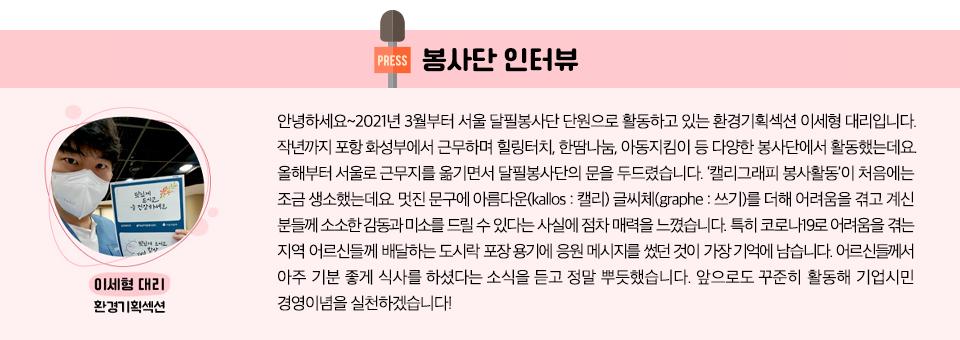 봉사단 인터뷰  환경기획섹션 이세형 대리  안녕하세요~2021년 3월부터 서울 달필봉사단 단원으로 활동하고 있는 환경기획섹션 이세형 대리입니다. 작년까지 포항 화성부에서 근무하며 힐링터치, 한땀나눔, 아동지킴이 등 다양한 봉사단에서 활동했는데요. 올해부터 서울로 근무지를 옮기면서 달필봉사단의 문을 두드렸습니다. '캘리그래피 봉사활동'이 처음에는 조금 생소했는데요. 멋진 문구에 아름다운(kallos : 캘리) 글씨체(graphe : 쓰기)를 더해 어려움을 겪고 계신 분들께 소소한 감동과 미소를 드릴 수 있다는 사실에 점차 매력을 느꼈습니다. 특히 코로나19로 어려움을 겪는 지역 어르신들께 배달하는 도시락 포장 용기에 응원 메시지를 썼던 것이 가장 기억에 남습니다. 어르신들께서 아주 기분 좋게 식사를 하셨다는 소식을 듣고 정말 뿌듯했습니다. 앞으로도 꾸준히 활동해 기업시민 경영이념을 실천하겠습니다!